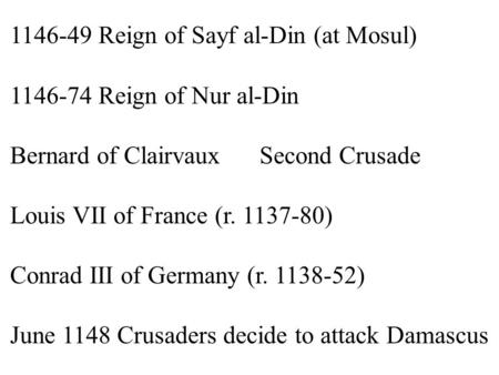 1146-49 Reign of Sayf al-Din (at Mosul) 1146-74 Reign of Nur al-Din Bernard of ClairvauxSecond Crusade Louis VII of France (r. 1137-80) Conrad III of Germany.