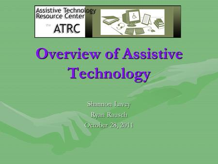 Overview of Assistive Technology Shannon Lavey Ryan Rausch October 28, 2011.