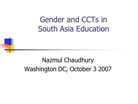 Gender and CCTs in South Asia Education Nazmul Chaudhury Washington DC, October 3 2007.