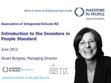 Association of Integrated Schools NZ Introduction to the Investors in People Standard June 2012 Stuart Burgess, Managing Director ENGAGING PEOPLE TO DELIVER.