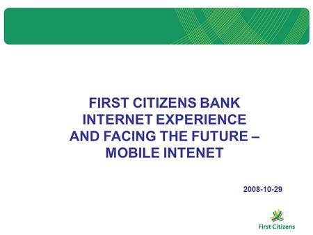 FIRST CITIZENS BANK INTERNET EXPERIENCE AND FACING THE FUTURE – MOBILE INTENET 2008-10-29.
