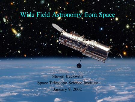 Wide Field Astronomy from Space Steven Beckwith Space Telescope Science Institute January 9, 2002.