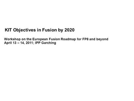 KIT Objectives in Fusion by 2020 Workshop on the European Fusion Roadmap for FP8 and beyond April 13 – 14, 2011; IPP Garching.