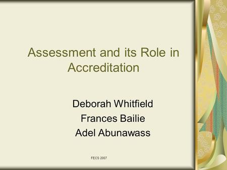 FECS 2007 Assessment and its Role in Accreditation Deborah Whitfield Frances Bailie Adel Abunawass.