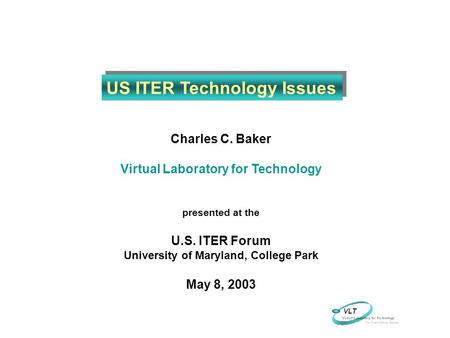 Charles C. Baker Virtual Laboratory for Technology presented at the U.S. ITER Forum University of Maryland, College Park May 8, 2003 US ITER Technology.
