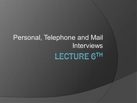Personal, Telephone and Mail Interviews. Methods of Data Collection Personal InterviewTelephone InterviewMail Survey.