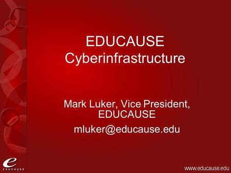 Mark Luker, Vice President, EDUCAUSE EDUCAUSE Cyberinfrastructure.