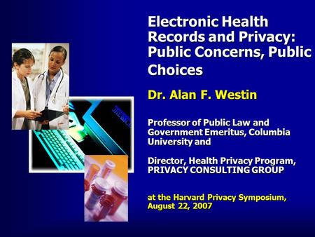 Electronic Health Records and Privacy: Public Concerns, Public Choices Dr. Alan F. Westin Professor of Public Law and Government Emeritus, Columbia University.