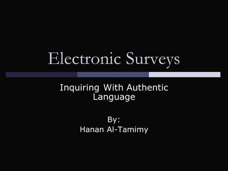 Electronic Surveys Inquiring With Authentic Language By: Hanan Al-Tamimy.
