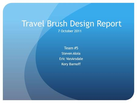 Travel Brush Design Report Team #5 Steven Aloia Eric VanArsdale Kory Barnoff 7 October 2011.