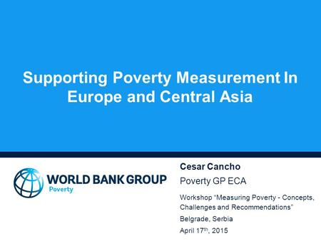 "Supporting Poverty Measurement In Europe and Central Asia Cesar Cancho Poverty GP ECA Workshop ""Measuring Poverty - Concepts, Challenges and Recommendations"""