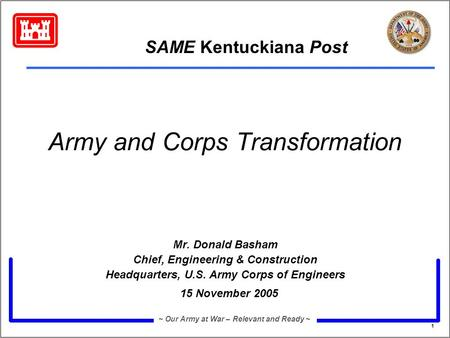 1 ~ Our Army at War – Relevant and Ready ~ Army and Corps Transformation Mr. Donald Basham Chief, Engineering & Construction Headquarters, U.S. Army Corps.