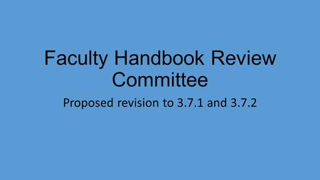 Faculty Handbook Review Committee Proposed revision to 3.7.1 and 3.7.2.