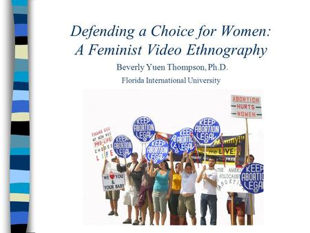 Defending a Choice for Women: A Feminist Video Ethnography Beverly Yuen Thompson, Ph.D. Florida International University.
