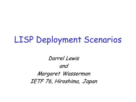 LISP Deployment Scenarios Darrel Lewis and Margaret Wasserman IETF 76, Hiroshima, Japan.