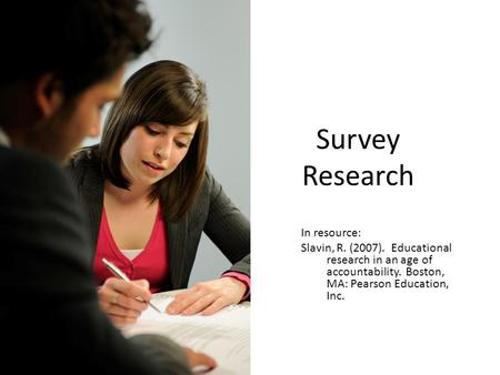 Survey Research In resource: Slavin, R. (2007). Educational research in an age of accountability. Boston, MA: Pearson Education, Inc.