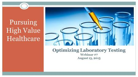 Pursuing High Value Healthcare Optimizing Laboratory Testing Webinar #7 August 13, 2015 1.