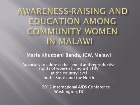 Marie Khudzani Banda, ICW, Malawi Advocacy to address the sexual and reproductive rights of women living with HIV at the country level in the South and.