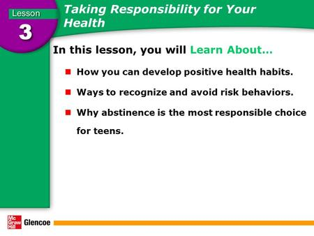 Taking Responsibility for Your Health In this lesson, you will Learn About… How you can develop positive health habits. Ways to recognize and avoid risk.