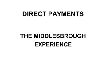 DIRECT PAYMENTS THE MIDDLESBROUGH EXPERIENCE. What is a Direct Payment? The Community Care (Direct Payments) Act 1996 gives Local Authority Social Services.