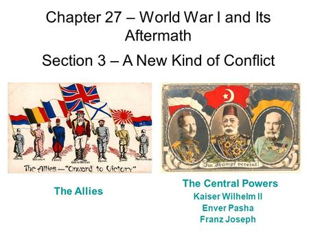 Chapter 27 – World War I and Its Aftermath Section 3 – A New Kind of Conflict The Allies The Central Powers Kaiser Wilhelm II Enver Pasha Franz Joseph.