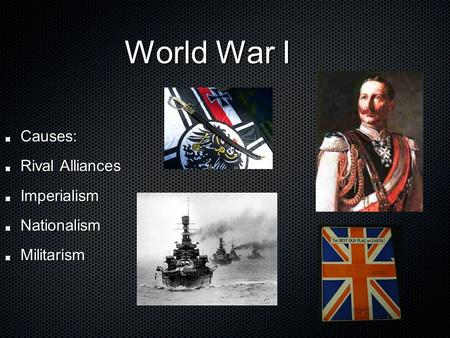 World War I World War I Causes: Rival Alliances ImperialismNationalismMilitarism.