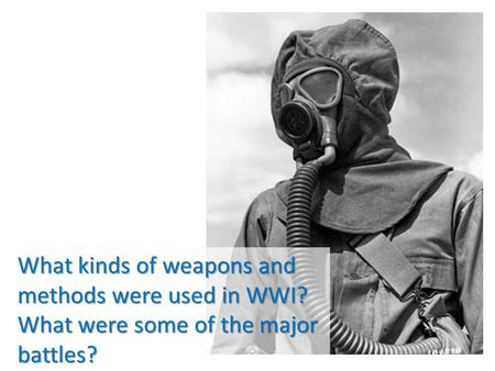 What kinds of weapons and methods were used in WWI? What were some of the major battles?
