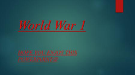World War 1 HOPE YOU ENJOY THIS POWERPOINT World War 1 first started in England and Germany it happen because Germany wanted to take over the world.