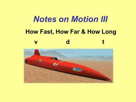 Notes on Motion III How Fast, How Far & How Long vdt.