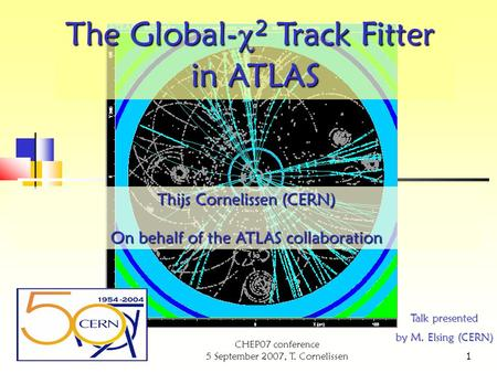 CHEP07 conference 5 September 2007, T. Cornelissen 1 Thijs Cornelissen (CERN) On behalf of the ATLAS collaboration The Global-  2 Track Fitter in ATLAS.