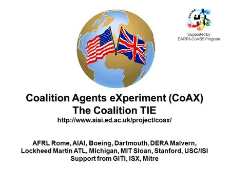 Coalition Agents eXperiment (CoAX) The Coalition TIE  AFRL Rome, AIAI, Boeing, Dartmouth, DERA Malvern, Lockheed.