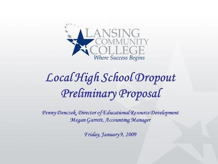 Local High School Dropout Preliminary Proposal Penny Denczek, Director of Educational Resource Development Megan Garrett, Accounting Manager Friday, January.