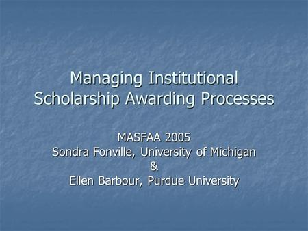 Managing Institutional Scholarship Awarding Processes MASFAA 2005 Sondra Fonville, University of Michigan & Ellen Barbour, Purdue University.