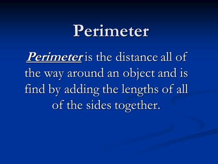 Perimeter Perimeter is the distance all of the way around an object and is find by adding the lengths of all of the sides together.