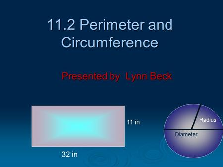 11.2 Perimeter and Circumference Presented by Lynn Beck 11 in 32 in Radius Diameter.