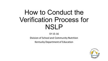 How to Conduct the Verification Process for NSLP SY 15-16 Division of School and Community Nutrition Kentucky Department of Education.