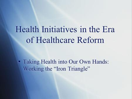 "Health Initiatives in the Era of Healthcare Reform  Taking Health into Our Own Hands: Working the ""Iron Triangle"""