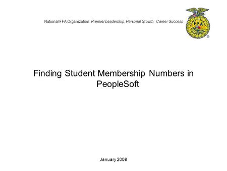 January 2008 National FFA Organization: Premier Leadership, Personal Growth, Career Success Finding Student Membership Numbers in PeopleSoft.