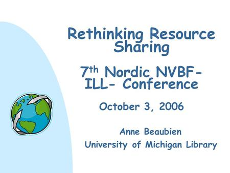Rethinking Resource Sharing 7 th Nordic NVBF- ILL- Conference October 3, 2006 Anne Beaubien University of Michigan Library.