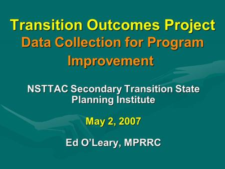 Transition Outcomes Project Data Collection for Program Improvement NSTTAC Secondary Transition State Planning Institute May 2, 2007 Ed O'Leary, MPRRC.