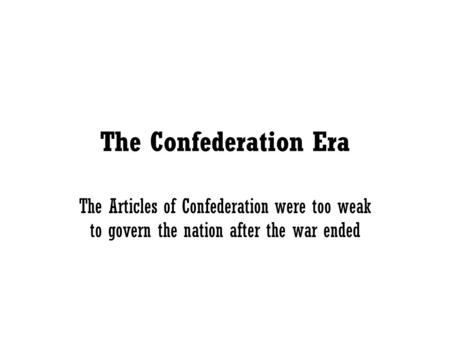 The Confederation Era The Articles of Confederation were too weak to govern the nation after the war ended.