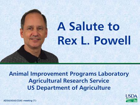 ADSA/ASAS/CSAS meeting (1) 2005 A Salute to Rex L. Powell Animal Improvement Programs Laboratory Agricultural Research Service US Department of Agriculture.