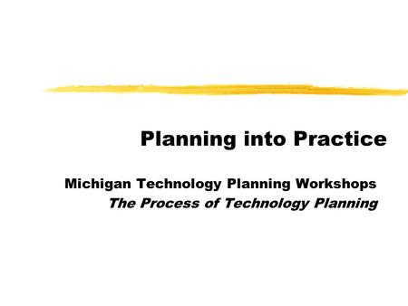 Planning into Practice Michigan Technology Planning Workshops The Process of Technology Planning.