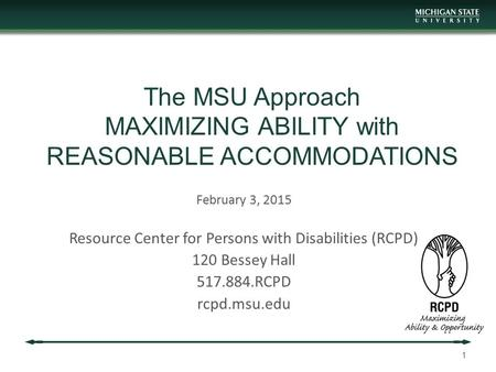 The MSU Approach MAXIMIZING ABILITY with REASONABLE ACCOMMODATIONS February 3, 2015 Resource Center for Persons with Disabilities (RCPD) 120 Bessey Hall.