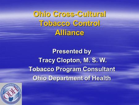 Ohio Cross-Cultural Tobacco Control Alliance Presented by Tracy Clopton, M. S. W. Tracy Clopton, M. S. W. Tobacco Program Consultant Ohio Department of.