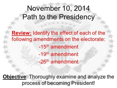 November 10, 2014 Path to the Presidency Review: Identify the effect of each of the following amendments on the electorate: -15 th amendment -19 th amendment.