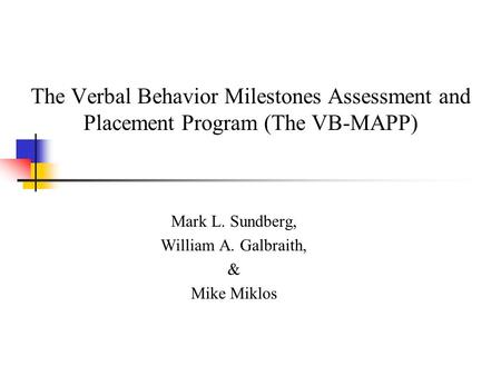 The Verbal Behavior Milestones Assessment and Placement Program (The VB-MAPP) Mark L. Sundberg, William A. Galbraith, & Mike Miklos.