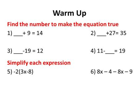Warm Up Find the number to make the equation true 1) ___+ 9 = 14 2) ___+27= 35 3) ___-19 = 124) 11-___= 19 Simplify each expression 5) -2(3x-8)6) 8x –
