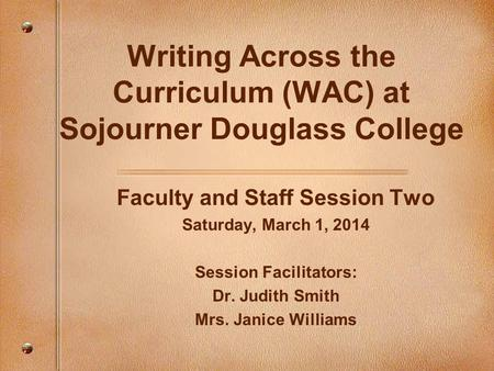 Writing Across the Curriculum (WAC) at Sojourner Douglass College Faculty and Staff Session Two Saturday, March 1, 2014 Session Facilitators: Dr. Judith.