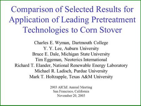 Comparison of Selected Results for Application of Leading Pretreatment Technologies to Corn Stover Charles E. Wyman, Dartmouth College Y. Y. Lee, Auburn.
